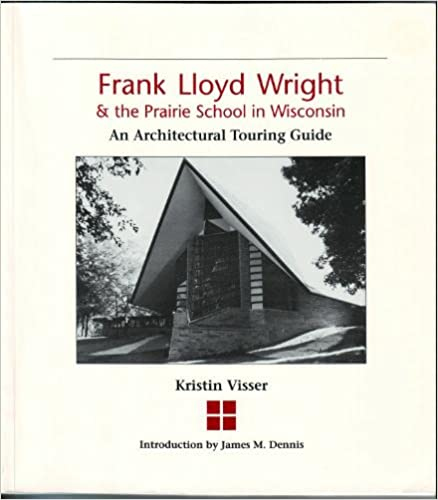 Frank Lloyd Wright & the Prairie School in Wisconsin: An Architectural Touring Guide