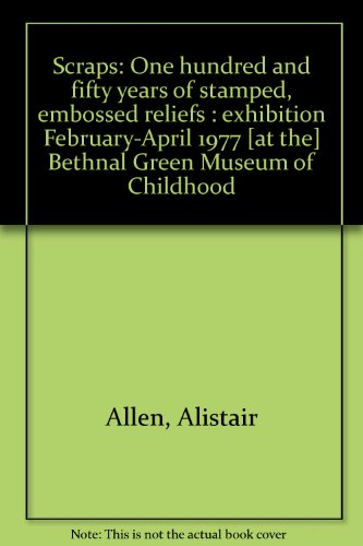 Scraps: One hundred and fifty years of stamped, embossed reliefs : Bethnal Green Museum of Childhood exhibition February-April 1977