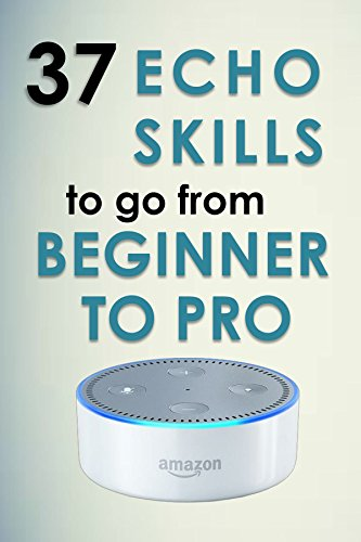 Alexa Skills: 37 Echo skills to go from beginner to pro: Ultimate Updated User Guide 2017 Amazon Echo