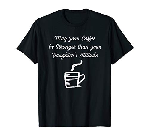 May your Coffee be Stronger than Daughter's Attitude t-shirt