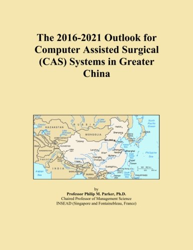 The 2016-2021 Outlook for Computer Assisted Surgical (CAS) Systems in Greater China