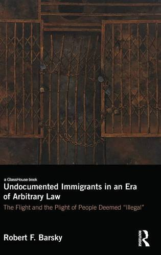 Undocumented Immigrants in an Era of Arbitrary Law: The Flight and the Plight of People Deemed 'Illegal' by Routledge