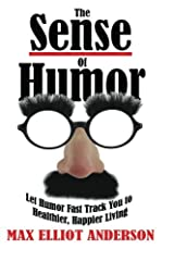 The Sense Of Humor: Let Humor Fast Track You to Healthier, Happier Living Paperback