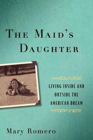 Mary Romero'sThe Maid's Daughter: Living Inside and Outside the American Dream [Hardcover]2011