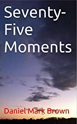 Seventy-Five Moments (The Short Stories of Daniel Mark Brown Book 4)
