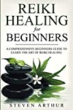 Reiki Healing for Beginners: A Comprehensive Beginner's Guide to Learning the Art of Reiki Healing