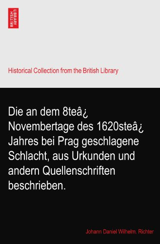Die an dem 8teâ¿ Novembertage des 1620steâ¿ Jahres bei Prag geschlagene Schlacht, aus Urkunden und andern Quellenschriften beschrieben.