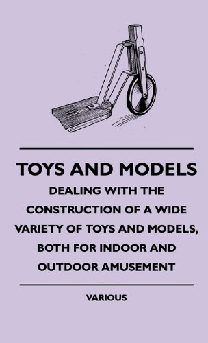 Toys and Models - Dealing with the Construction of a Wide Variety of Toys and Models, Both for Indoor and Outdoor Amusement pdf epub