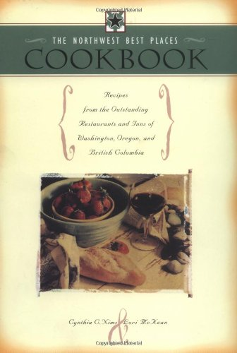 The Northwest Best Places Cookbook: Recipes from the Outstanding Restaurants and Inns of Washington, Oregon, and British Columbia by Lori McKean, Cynthia C. Nims