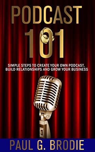 Podcast 101: Simple Steps to Create Your Own Podcast, Build Relationships and Grow Your Business (Get Published System Series Book 4) by [Brodie, Paul]