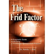 [(The Frid Factor: A Pragmatic Guide to Building a Knowledge Management Program * * )] [Author: Dr Randy J Frid] [Jun-2002]