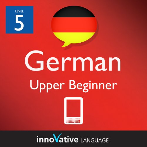 Learn German - Level 5: Upper Beginner German Volume 1 (Enhanced Version): Lessons 1-25 with Audio (Innovative Language Series - Learn German from Absolute Beginner to Advanced)