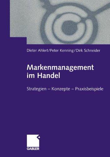 Markenmanagement im Handel: Von der Handelsmarkenführung zum integrierten Markenmanagement in Distributionsnetzen Strategien - Konzepte - Praxisbeispiele