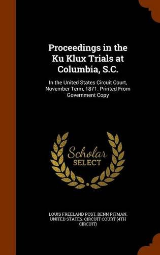 Proceedings in the Ku Klux Trials at Columbia, S.C.: In the United States Circuit Court, November Term, 1871. Printed From Government Copy pdf