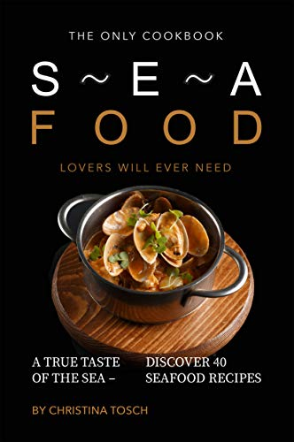 The Only Cookbook Seafood Lovers Will Ever Need: A True Taste of the Sea - Discover 40 Seafood Recipes