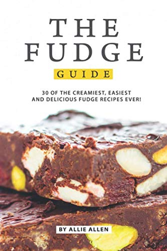The Fudge Guide: 30 of the Creamiest, Easiest and Delicious Fudge Recipes Ever! by Allie Allen
