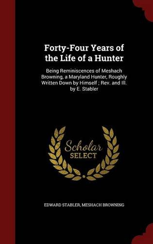 Forty-Four Years of the Life of a Hunter: Being Reminiscences of Meshach Browning, a Maryland Hunter, Roughly Written Down by Himself ; Rev. and Ill. by E. Stabler