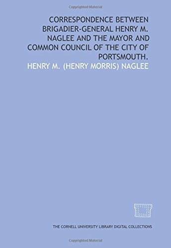 Correspondence between Brigadier-General Henry M. Naglee and the mayor and Common Council of the city of Portsmouth. (Council Portsmouth City)