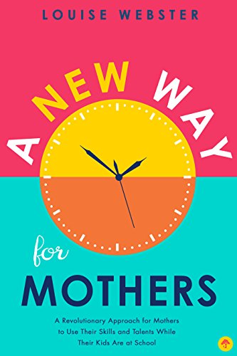 A New Way for Mothers: A Revolutionary Approach for Mothers to Use Their Skills and Talents While Their Children Are at School (Home Based Jobs For Stay At Home Moms)