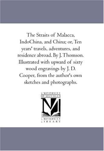 (The Straits of Malacca, IndoChina, and China; or, Ten years' travels, adventures, and residence abroad. By J. Thomson. Illustrated with upward of ... the author's own sketches and photographs.)