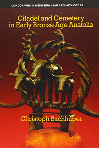 Citadel and Cemetery in Early Bronze Age Anatolia (Monographs in Mediterranean Archaeology)