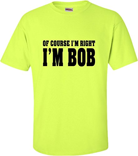 Understand Green T-shirt - X-Large Safety Green Adult of Course I'm Right, I'm Bob T-Shirt