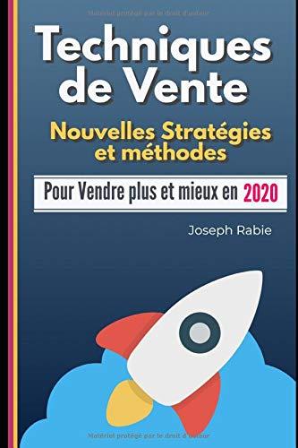 Techniques de Vente: Nouvelles Stratégies et méthodes: Pour Vendre plus et mieux en 2020 (French Edition) Joseph Rabie