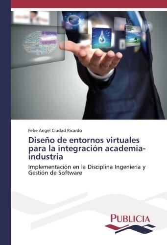 Diseño de entornos virtuales para la integracion academia-industria: Implementacion en la Disciplina Ingenieria y Gestion de Software (Spanish Edition) [Febe Angel Ciudad Ricardo] (Tapa Blanda)