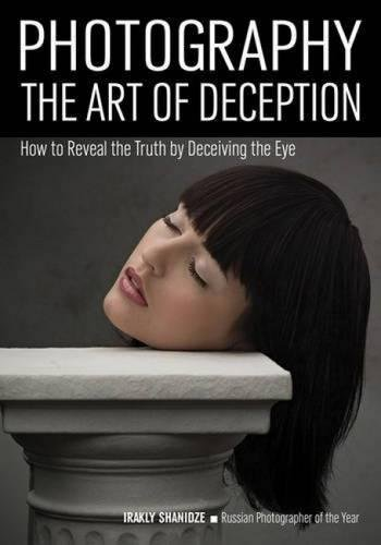 Photography: The Art of Deception: How to Reveal the Truth by Deceiving the Eye