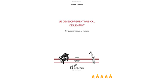 Le Developpement Musical De L Enfant Les Quatre Temps De La Musique Sciences De L Education Musicale French Edition Zurcher Pierre 9782296104044 Amazon Com Books