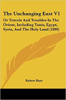 Book The Unchanging East V1: Or Travels and Troubles in the Orient, Including Tunis, Egypt, Syria, and the Holy Land (1899)