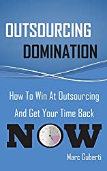 Outsourcing Domination: How To Win At Outsourcing And Get Your Time Back Now