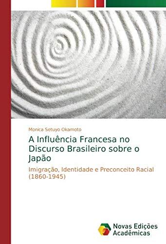 Download A Influência Francesa no Discurso Brasileiro sobre o Japão: Imigração, Identidade e Preconceito Racial (1860-1945) (Portuguese Edition) PDF