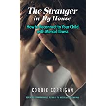 The Stranger in My House: How to Reconnect to Your Child with Mental Illness