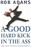 A Good Hard Kick in the Ass: The Real Rules for Business by Rob Adams (2002-02-28)