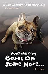 And the Dog Barks On Some More...: A 21st Century Adult Fairy Tale Continues (The Barking Dog Series Book 3)