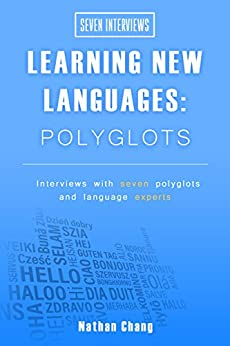 Seven Interviews: Learning New Languages - Polyglots: Interviews with seven polyglots and language experts by [Chang, Nathan]