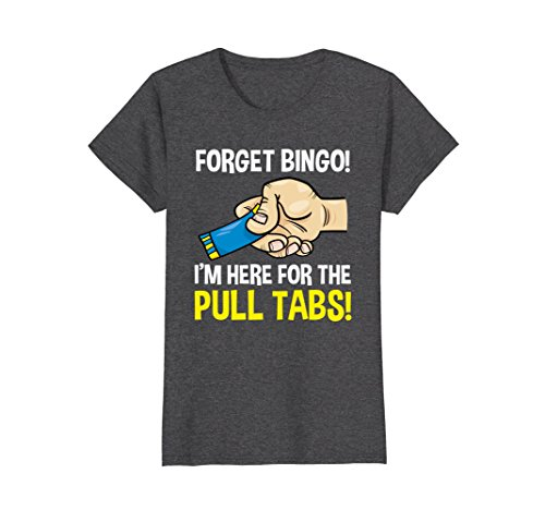 Womens Funny Forget Bingo! I'm Here for the Pull Tabs! t-shirt Large Dark Heather