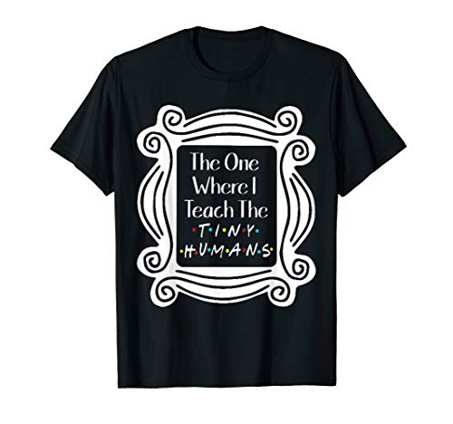 The One Where I Teach the Tiny Humans Gifts T-Shirt (The One With The Tiny T Shirt)