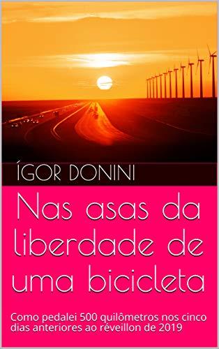 Nas asas da liberdade de uma bicicleta: Como pedalei 500 quilômetros nos cinco dias anteriores ao réveillon de 2019 (Portuguese Edition) por Ígor Donini