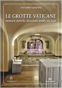 Le grotte vaticane. Memorie storiche, devozioni, tombe dei papi