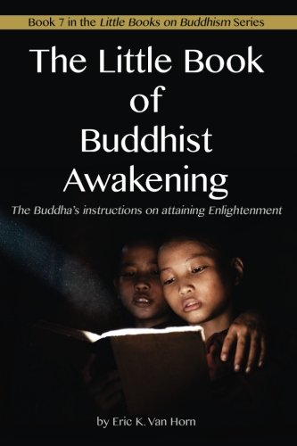 The Little Book of Buddhist Awakening: The Buddha's instructions on attaining Enlightenment (The Little Books on Buddhism) (Volume 7)