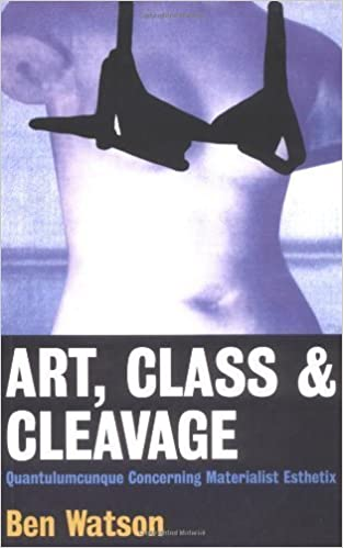 Book Art, Class & Cleavage: A Quantulumcunque Concerning Materialistic Esthetics by Ben Watson (1999-07-01)