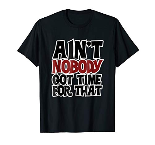 Ain't nobody got time for that shirt internet meme t-shirt (Ain T Nobody Got Time For That Memes)
