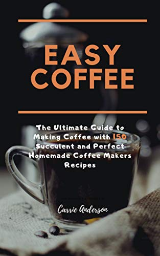 EASY COFFEE: The Ultimate Guide to Making Coffee with 150 Succulent and Perfect Homemade Coffee Makers Recipes by Carrie Anderson