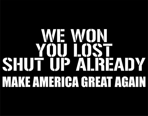 We Won. You Lost. Shut Up Already. Make America Great Again. -8-3/4' x 3-1/2' - Sticker Barn; Decals & Stickers; Cell phone, accessories, windows, glass, glassware, windshields & other smooth surface.