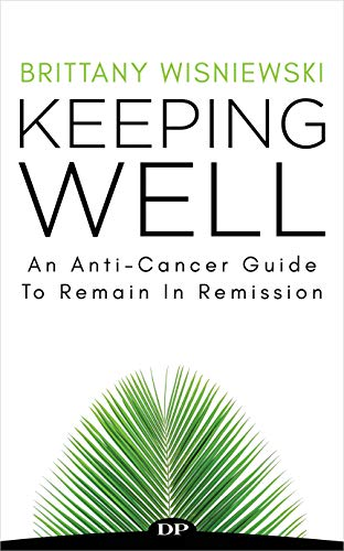 Keeping Well: An Anti-Cancer Guide to Remain in Remission by [Wisniewski, Brittany]