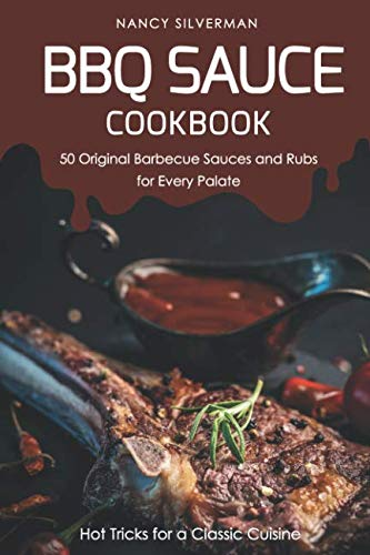 BBQ Sauce Cookbook - 50 Original Barbecue Sauces and Rubs for Every Palate: Hot Tricks for a Classic Cuisine