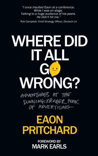 Where Did It All Go Wrong?: Adventures At The Dunning Kruger Peak of Advertising [Eaon Pritchard] (Tapa Blanda)