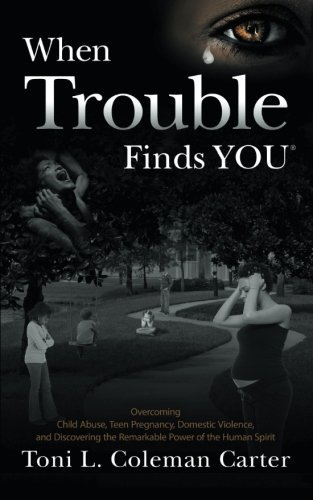 When Trouble Finds You: Overcoming Child Abuse, Teen Pregnancy, Domestic Violence, and Discovering the Remarkable Power of the Human Spirit by Coleman Carter, Toni L. (2013) Paperback